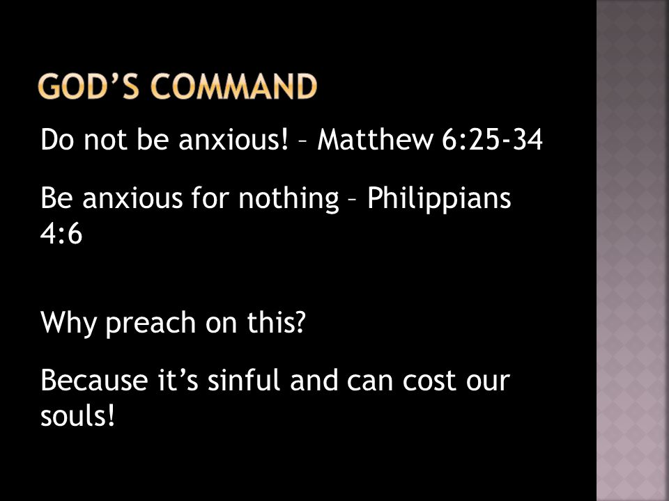 Do not be anxious. – Matthew 6:25-34 Be anxious for nothing – Philippians 4:6 Why preach on this.