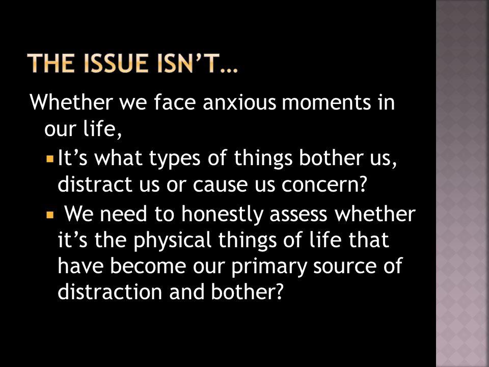 Whether we face anxious moments in our life,  It's what types of things bother us, distract us or cause us concern.