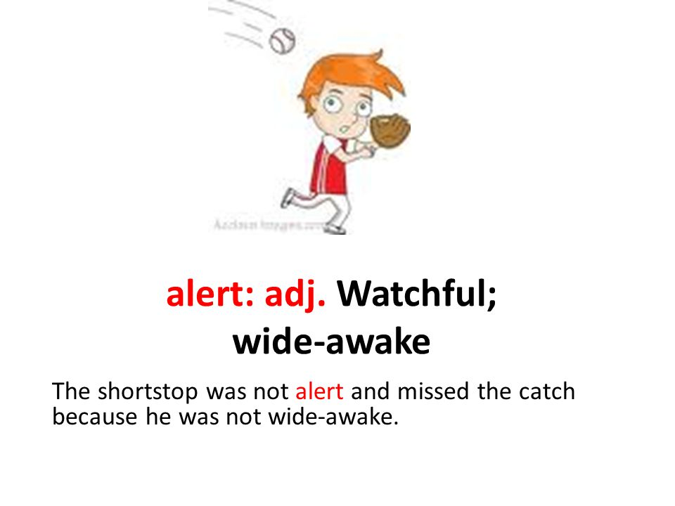 alert: adj. Watchful; wide-awake The shortstop was not alert and missed the catch because he was not wide-awake.