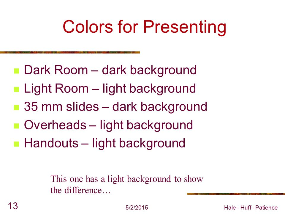 5/2/2015Hale - Huff - Patience 12 Colors for Presenting Dark Room – dark background Light Room – light background 35 mm slides – dark background Overheads – light background Handouts – light background This one has a dark background to show the difference…