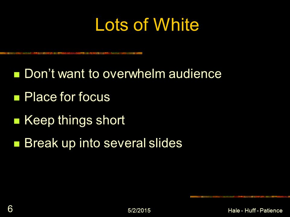 5/2/2015Hale - Huff - Patience 5 Lots of White Space Too much filler will overwhelm the viewer Makes your eyes tired – You won't bother to read it If you have a lot of information to share in a slide, consider either using PowerPoint to display the point and you discuss it, or break things up in to several slides You need a place for the viewer to focus on as you discuss a point - otherwise, he or she could just read it themselves...
