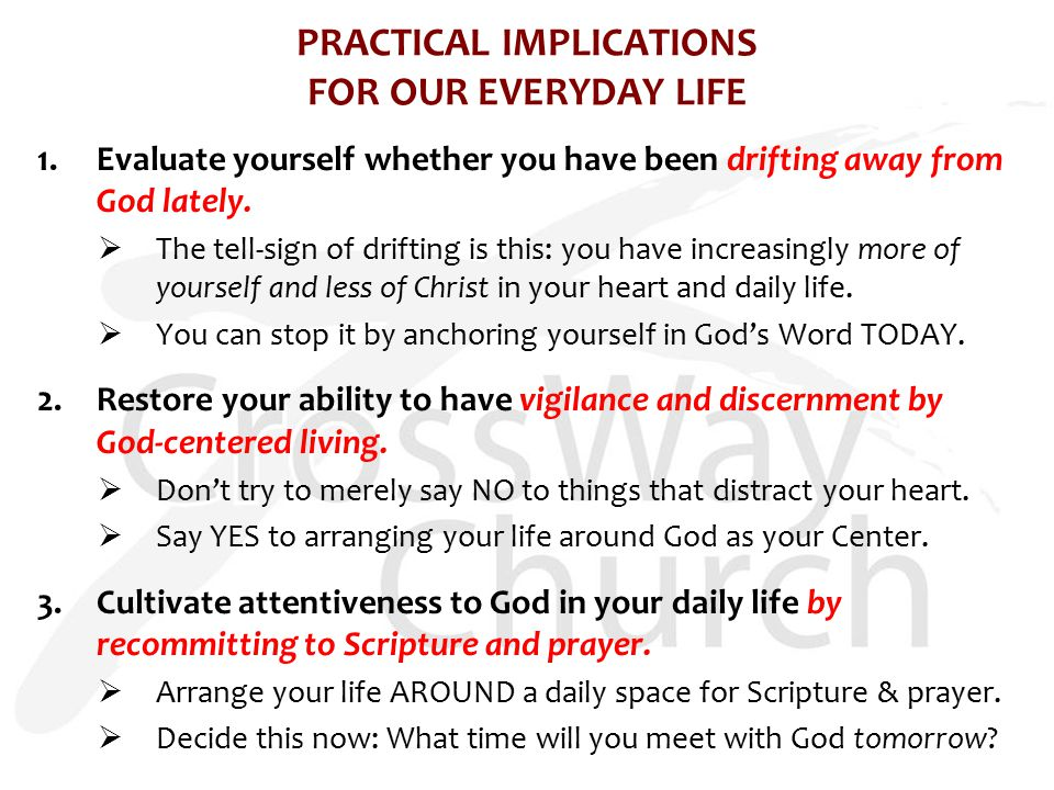 PRACTICAL IMPLICATIONS FOR OUR EVERYDAY LIFE 1.Evaluate yourself whether you have been drifting away from God lately.  The tell-sign of drifting is t