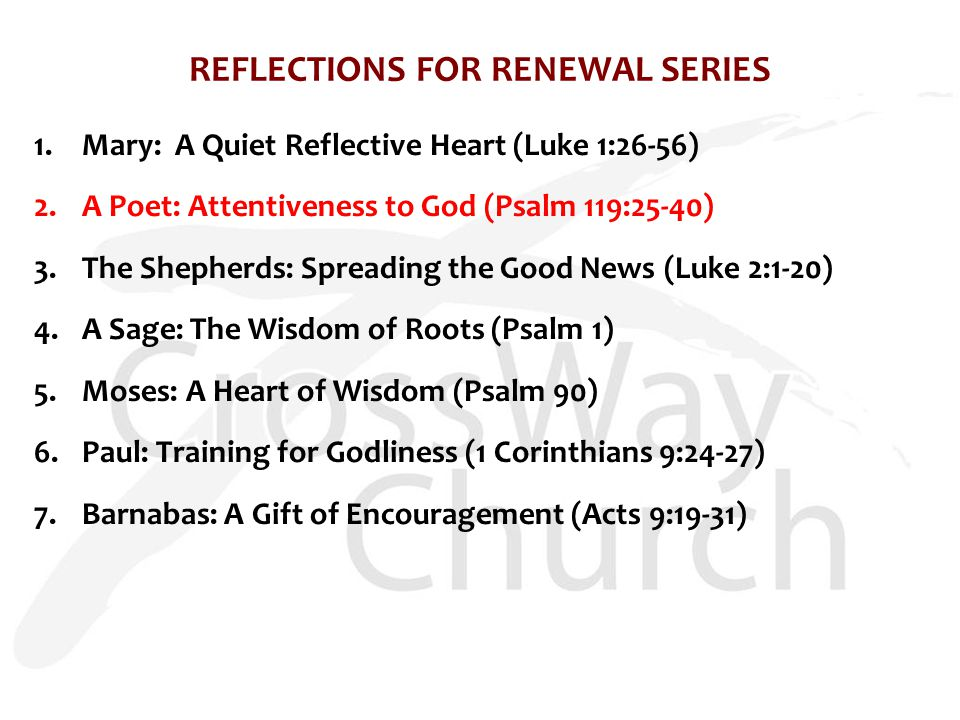 REFLECTIONS FOR RENEWAL SERIES 1.Mary: A Quiet Reflective Heart (Luke 1:26-56) 2.A Poet: Attentiveness to God (Psalm 119:25-40) 3.The Shepherds: Sprea