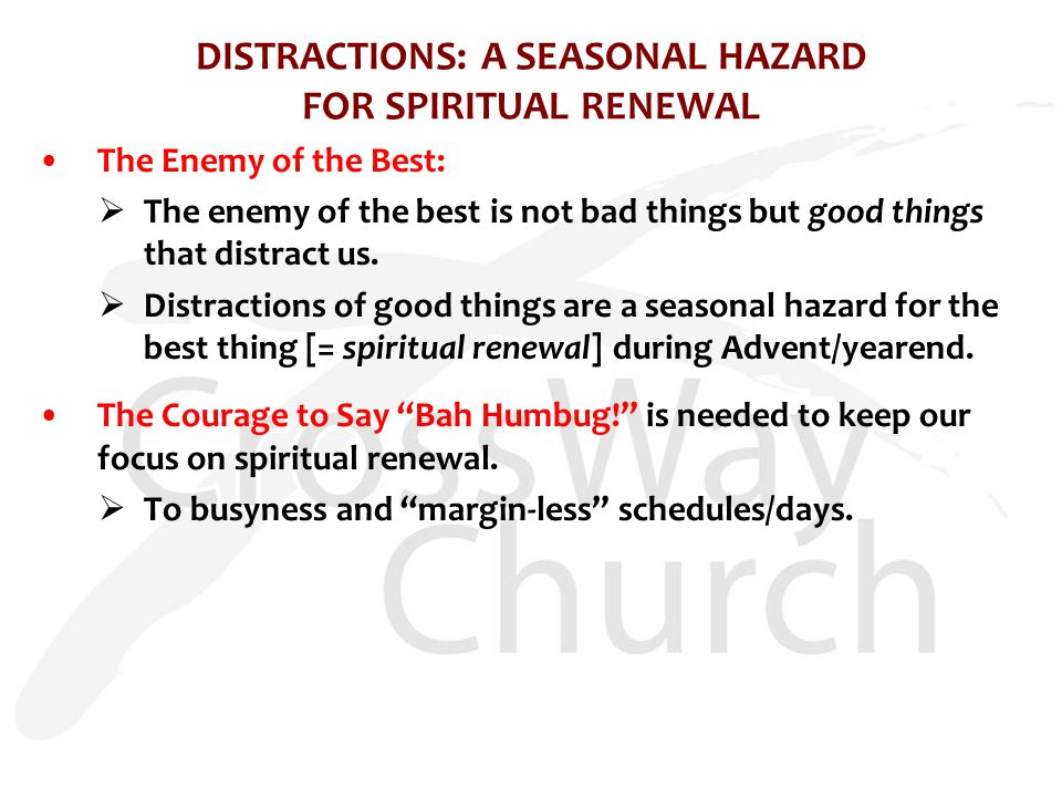DISTRACTIONS: A SEASONAL HAZARD FOR SPIRITUAL RENEWAL The Enemy of the Best:  The enemy of the best is not bad things but good things that distract u