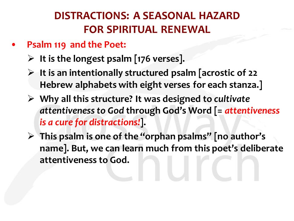 DISTRACTIONS: A SEASONAL HAZARD FOR SPIRITUAL RENEWAL Psalm 119 and the Poet:  It is the longest psalm [176 verses].  It is an intentionally structu