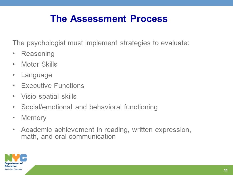 11 The Assessment Process The psychologist must implement strategies to evaluate: Reasoning Motor Skills Language Executive Functions Visio-spatial skills Social/emotional and behavioral functioning Memory Academic achievement in reading, written expression, math, and oral communication