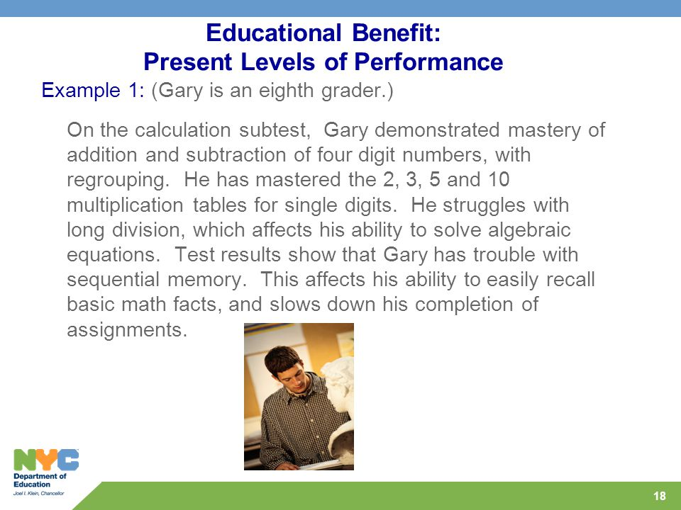 18 Educational Benefit: Present Levels of Performance Example 1: (Gary is an eighth grader.) On the calculation subtest, Gary demonstrated mastery of addition and subtraction of four digit numbers, with regrouping.
