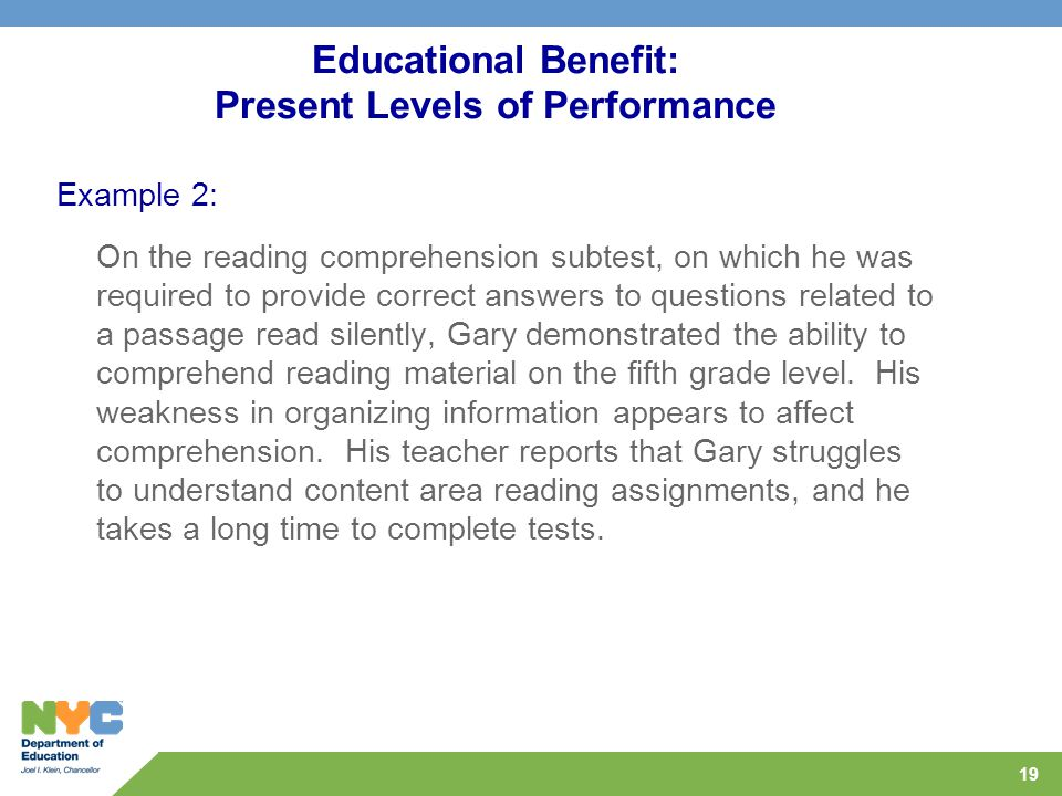 19 Educational Benefit: Present Levels of Performance Example 2: On the reading comprehension subtest, on which he was required to provide correct answers to questions related to a passage read silently, Gary demonstrated the ability to comprehend reading material on the fifth grade level.