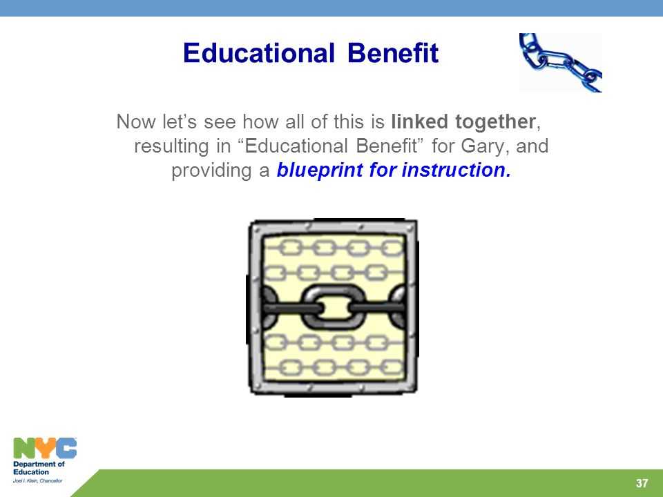 37 Educational Benefit Now let's see how all of this is linked together, resulting in Educational Benefit for Gary, and providing a blueprint for instruction.