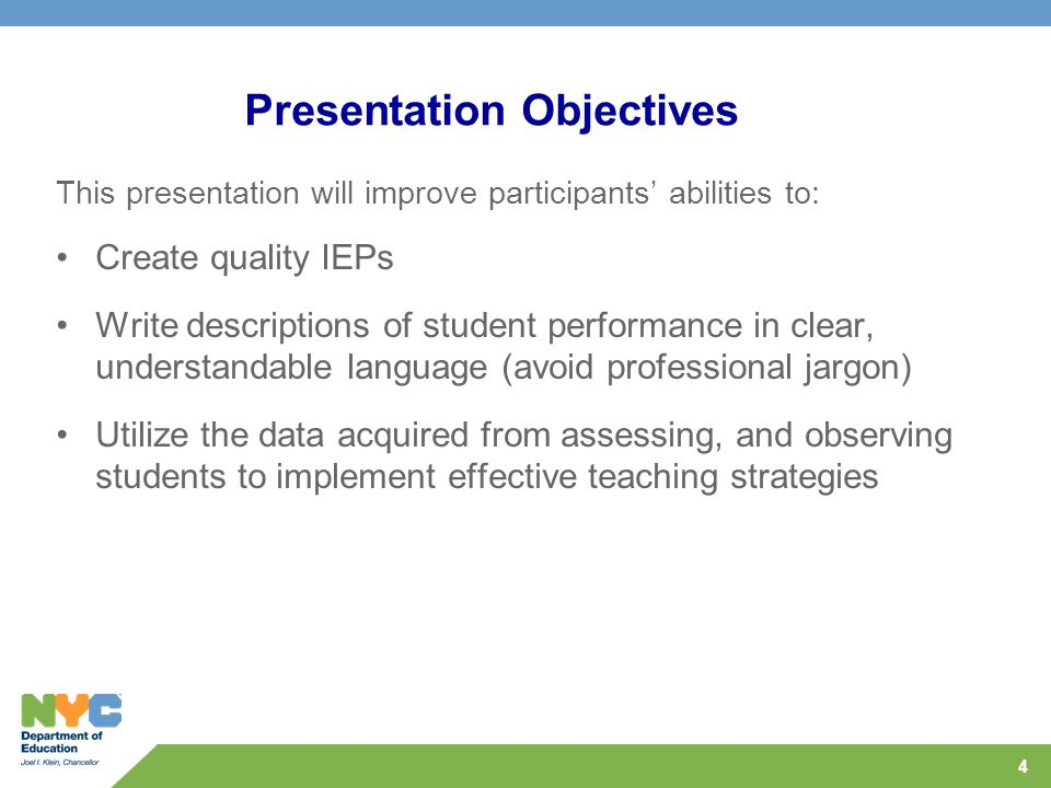 4 Presentation Objectives This presentation will improve participants' abilities to: Create quality IEPs Write descriptions of student performance in clear, understandable language (avoid professional jargon) Utilize the data acquired from assessing, and observing students to implement effective teaching strategies