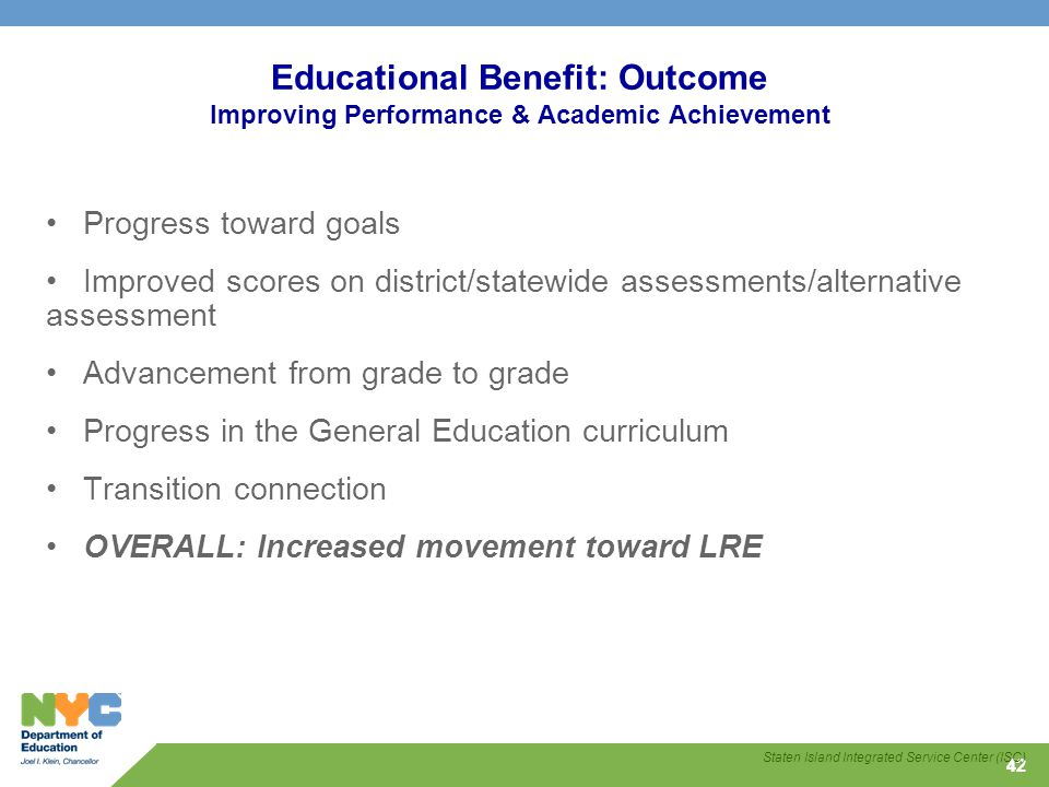 42 Educational Benefit: Outcome Improving Performance & Academic Achievement Progress toward goals Improved scores on district/statewide assessments/alternative assessment Advancement from grade to grade Progress in the General Education curriculum Transition connection OVERALL: Increased movement toward LRE Staten Island Integrated Service Center (ISC)