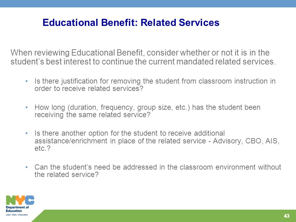 43 When reviewing Educational Benefit, consider whether or not it is in the student's best interest to continue the current mandated related services.