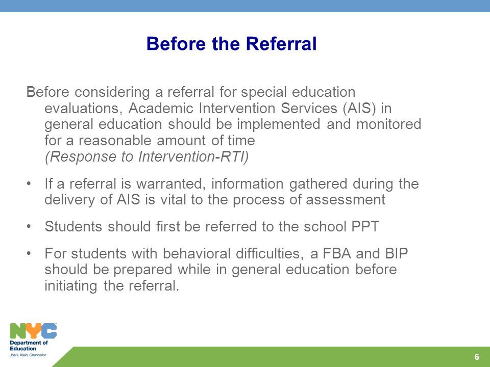 6 Before the Referral Before considering a referral for special education evaluations, Academic Intervention Services (AIS) in general education should be implemented and monitored for a reasonable amount of time (Response to Intervention-RTI) If a referral is warranted, information gathered during the delivery of AIS is vital to the process of assessment Students should first be referred to the school PPT For students with behavioral difficulties, a FBA and BIP should be prepared while in general education before initiating the referral.