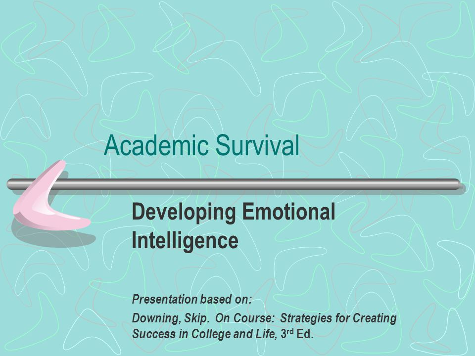 Academic Survival Developing Emotional Intelligence Presentation based on: Downing, Skip. On Course: Strategies for Creating Success in College and Li