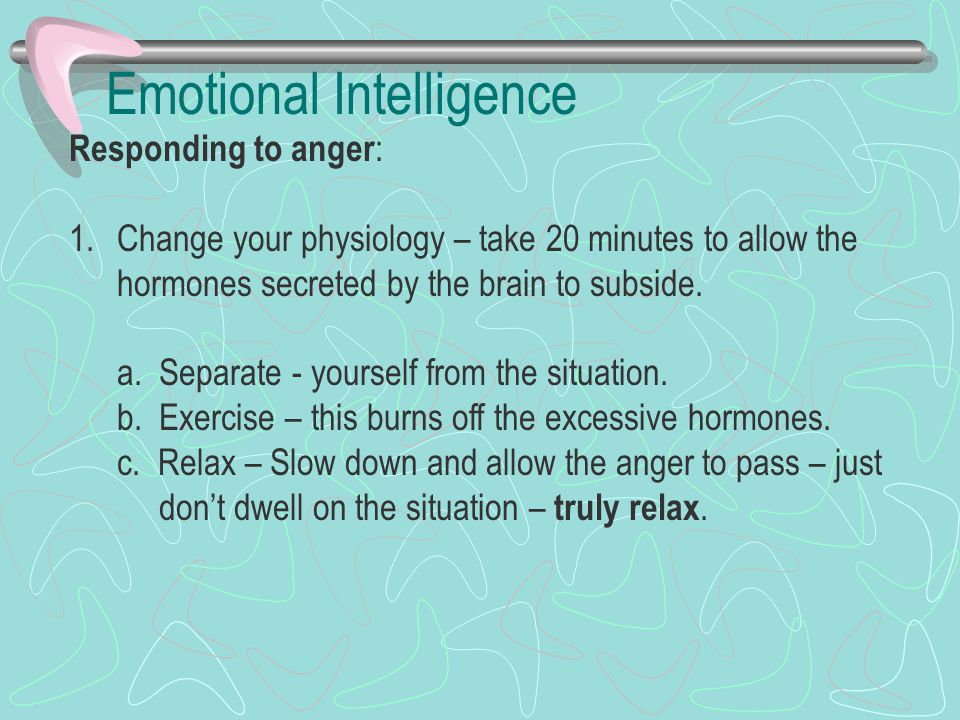 Emotional Intelligence Responding to anger : 1.Change your physiology – take 20 minutes to allow the hormones secreted by the brain to subside. a. Sep