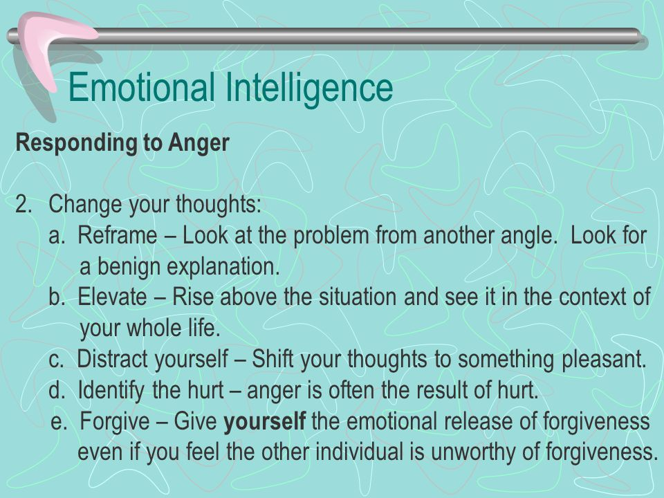 Emotional Intelligence Responding to Anger 2.Change your thoughts: a. Reframe – Look at the problem from another angle. Look for a benign explanation.