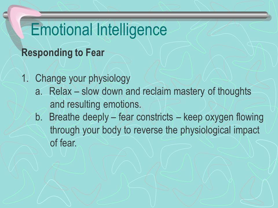 Emotional Intelligence Responding to Fear 1.Change your physiology a.Relax – slow down and reclaim mastery of thoughts and resulting emotions. b.Breat