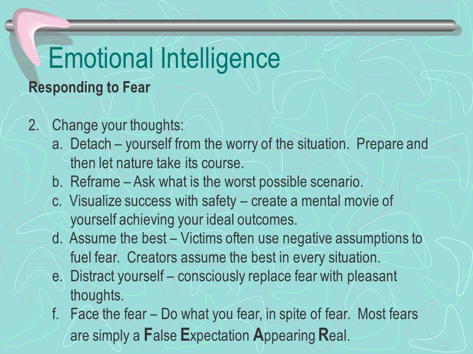 Emotional Intelligence Responding to Fear 2.Change your thoughts: a. Detach – yourself from the worry of the situation. Prepare and then let nature ta