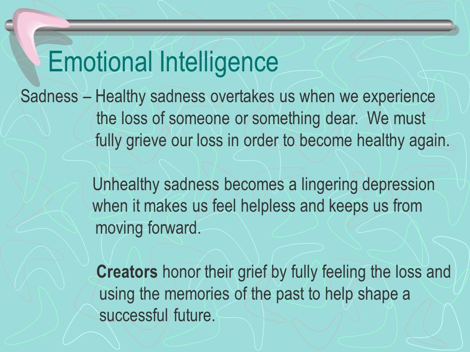 Emotional Intelligence Sadness – Healthy sadness overtakes us when we experience the loss of someone or something dear. We must fully grieve our loss