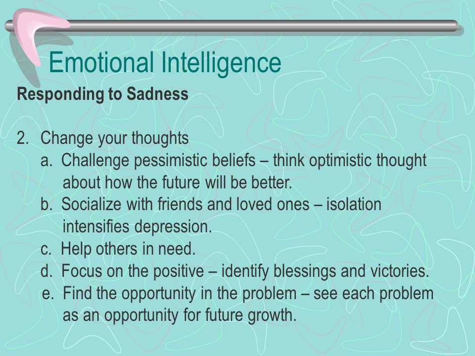 Emotional Intelligence Responding to Sadness 2.Change your thoughts a. Challenge pessimistic beliefs – think optimistic thought about how the future w