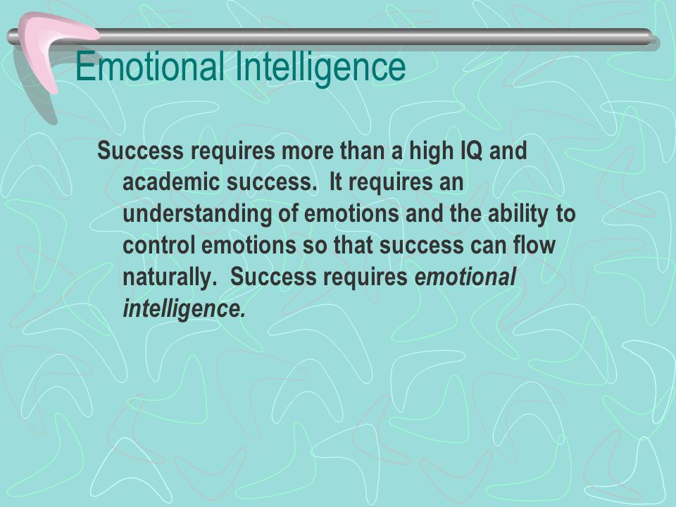 Emotional Intelligence Success requires more than a high IQ and academic success. It requires an understanding of emotions and the ability to control