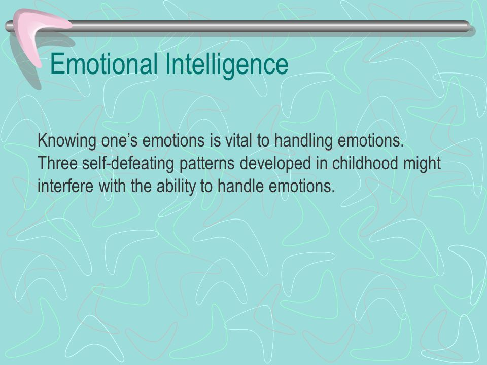 Emotional Intelligence Knowing one's emotions is vital to handling emotions. Three self-defeating patterns developed in childhood might interfere with