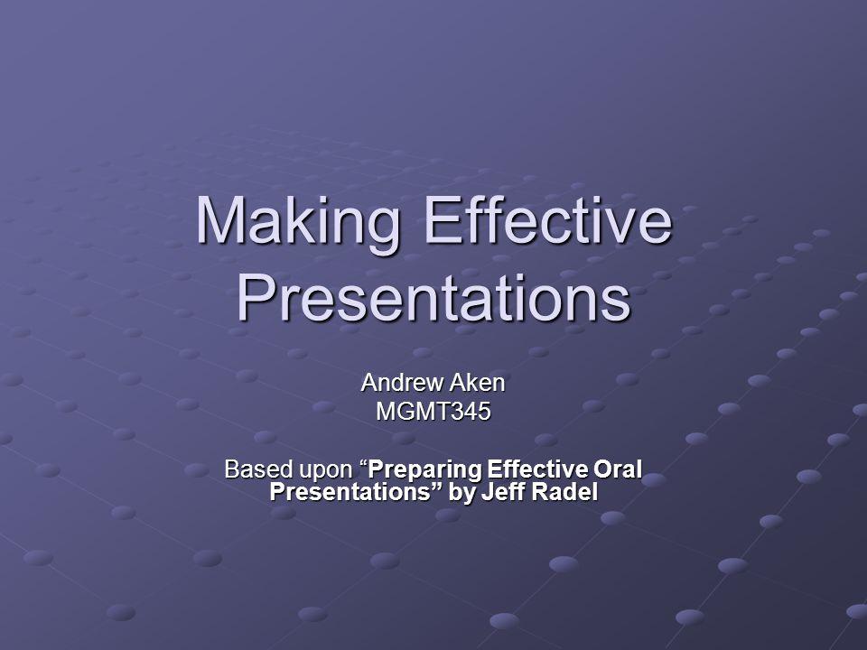 Making Effective Presentations Andrew Aken MGMT345 Based upon Preparing Effective Oral Presentations by Jeff Radel