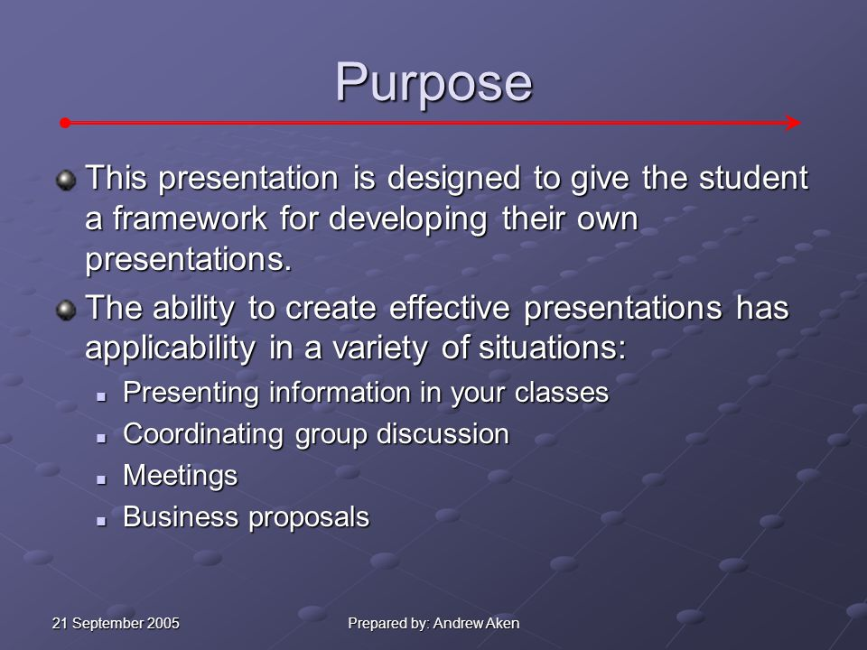 21 September 2005 Prepared by: Andrew Aken Purpose This presentation is designed to give the student a framework for developing their own presentations.