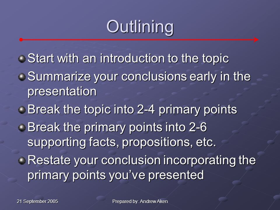 21 September 2005 Prepared by: Andrew Aken Outlining Start with an introduction to the topic Summarize your conclusions early in the presentation Break the topic into 2-4 primary points Break the primary points into 2-6 supporting facts, propositions, etc.