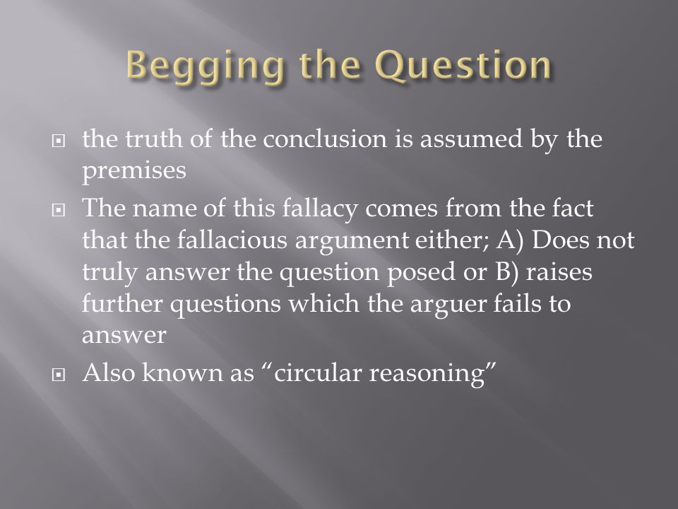  the truth of the conclusion is assumed by the premises  The name of this fallacy comes from the fact that the fallacious argument either; A) Does not truly answer the question posed or B) raises further questions which the arguer fails to answer  Also known as circular reasoning