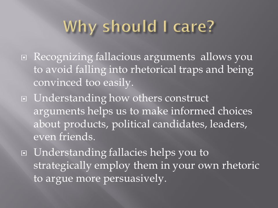  Recognizing fallacious arguments allows you to avoid falling into rhetorical traps and being convinced too easily.