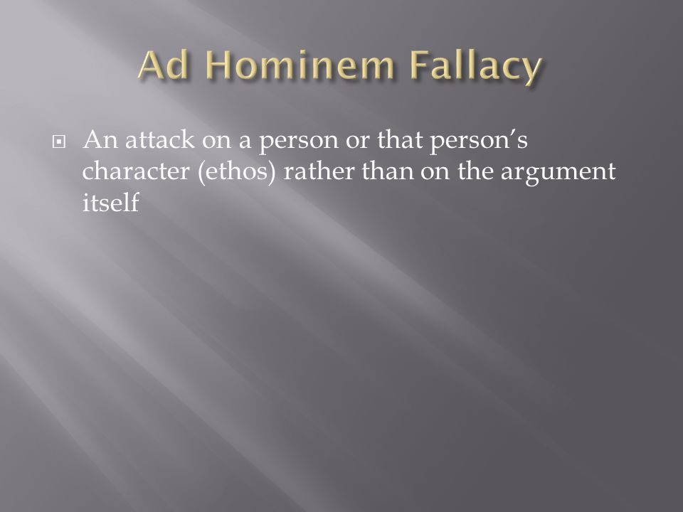  An attack on a person or that person's character (ethos) rather than on the argument itself