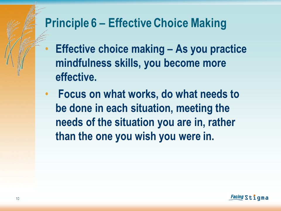 10 Principle 6 – Effective Choice Making Effective choice making – As you practice mindfulness skills, you become more effective.