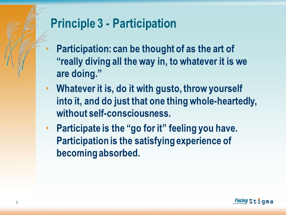 6 Participation: can be thought of as the art of really diving all the way in, to whatever it is we are doing. Whatever it is, do it with gusto, throw yourself into it, and do just that one thing whole-heartedly, without self-consciousness.