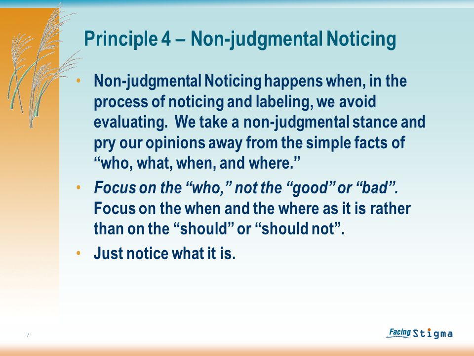 7 Non-judgmental Noticing happens when, in the process of noticing and labeling, we avoid evaluating.
