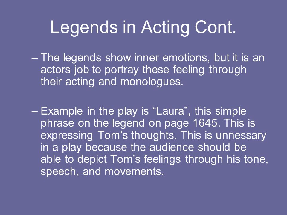 Legends in Acting Cont. –The legends show inner emotions, but it is an actors job to portray these feeling through their acting and monologues. –Examp