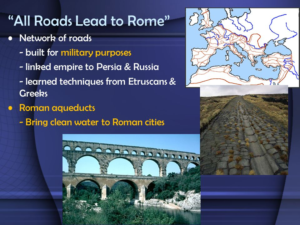 """All Roads Lead to Rome"" Network of roads - built for military purposes - linked empire to Persia & Russia - learned techniques from Etruscans & Greek"