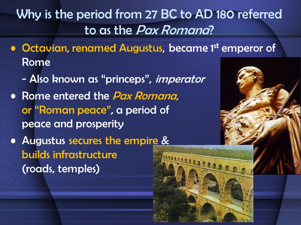 "Why is the period from 27 BC to AD 180 referred to as the Pax Romana? Octavian, renamed Augustus, became 1 st emperor of Rome - Also known as ""princep"