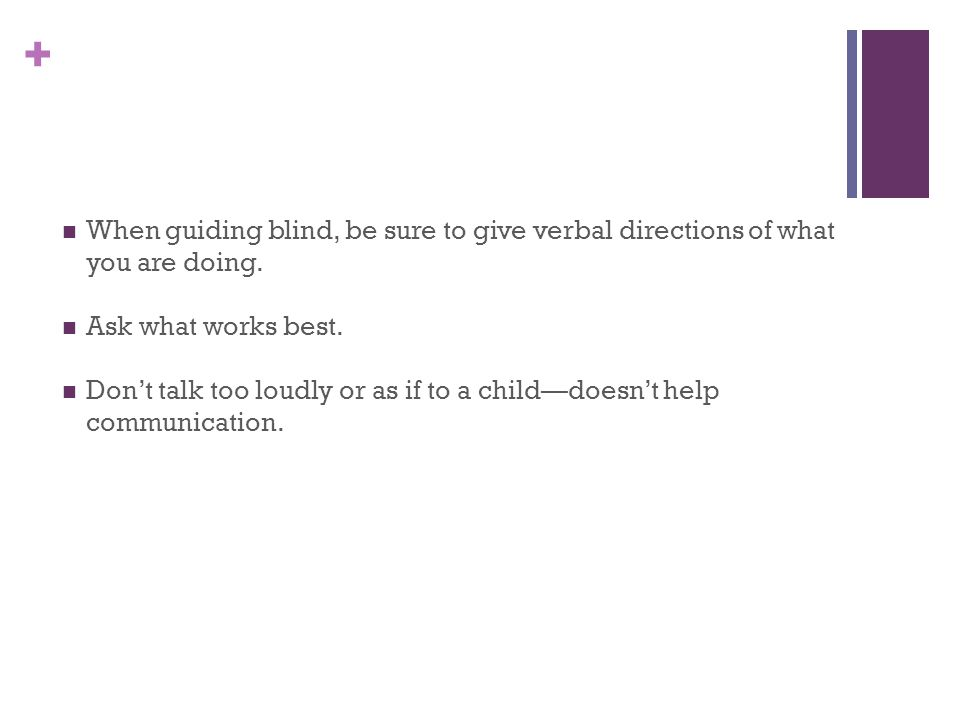 + When guiding blind, be sure to give verbal directions of what you are doing.