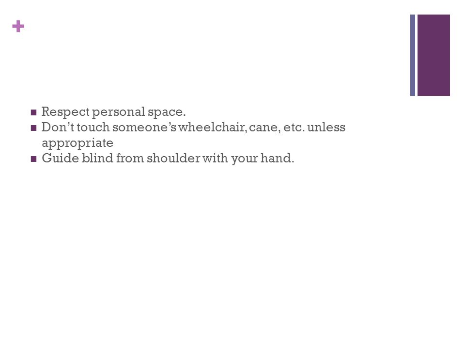 + Respect personal space. Don't touch someone's wheelchair, cane, etc.