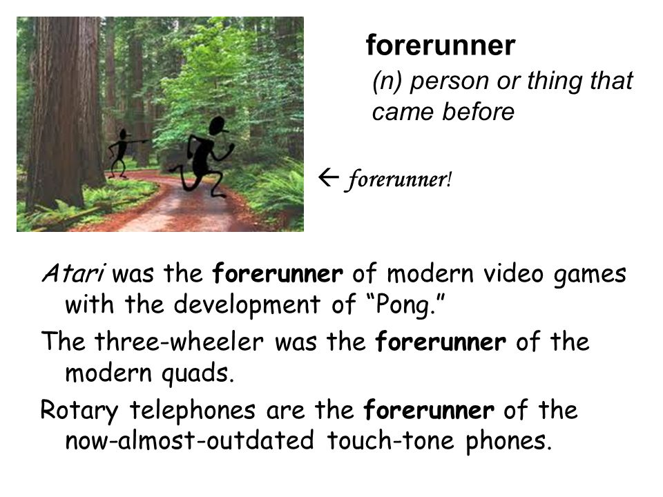 """forerunner  forerunner! (n) person or thing that came before Atari was the forerunner of modern video games with the development of """"Pong."""" The three"""