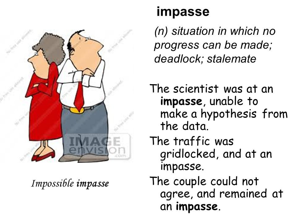impasse The scientist was at an impasse, unable to make a hypothesis from the data.