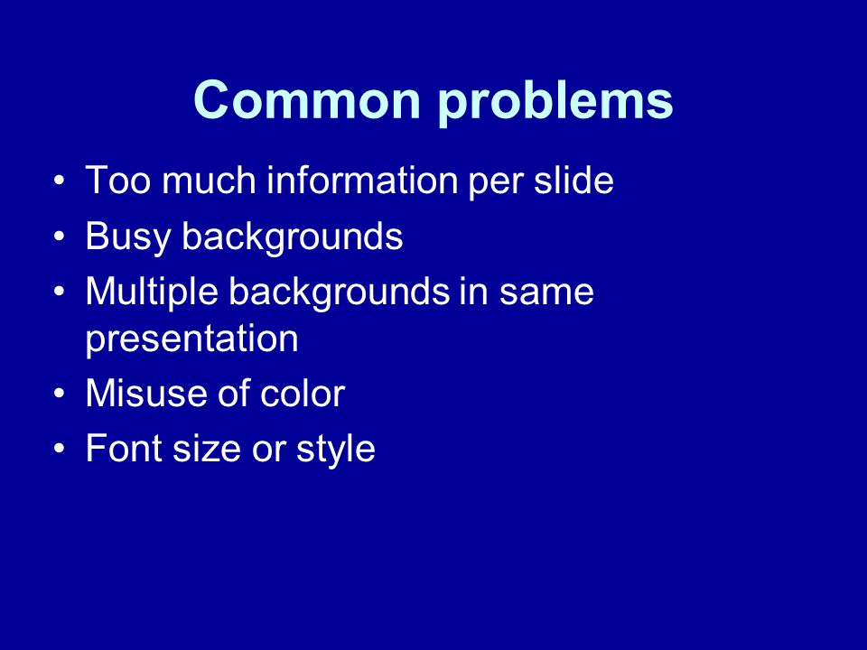Common problems Too much information per slide Busy backgrounds Multiple backgrounds in same presentation Misuse of color Font size or style
