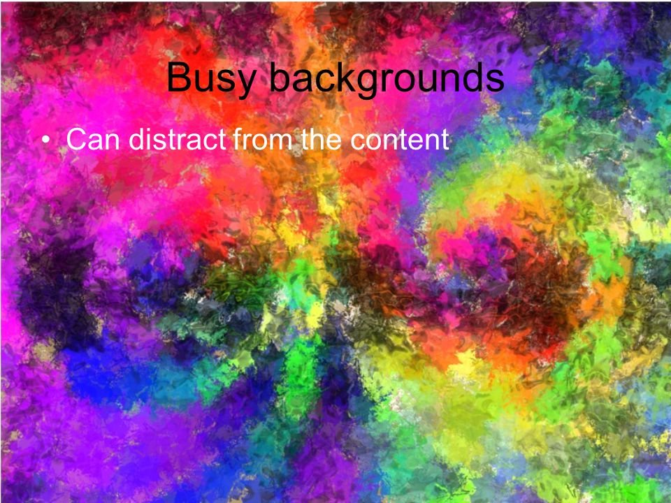 Busy backgrounds Can distract from the content