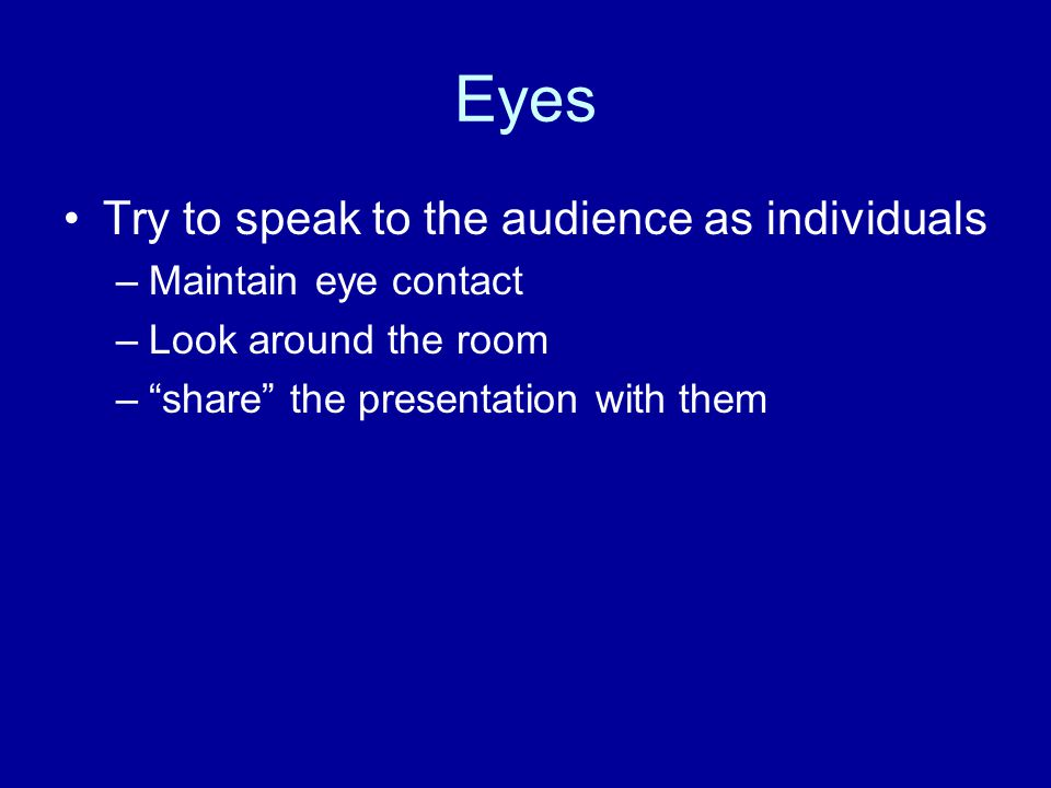 Eyes Try to speak to the audience as individuals –Maintain eye contact –Look around the room – share the presentation with them