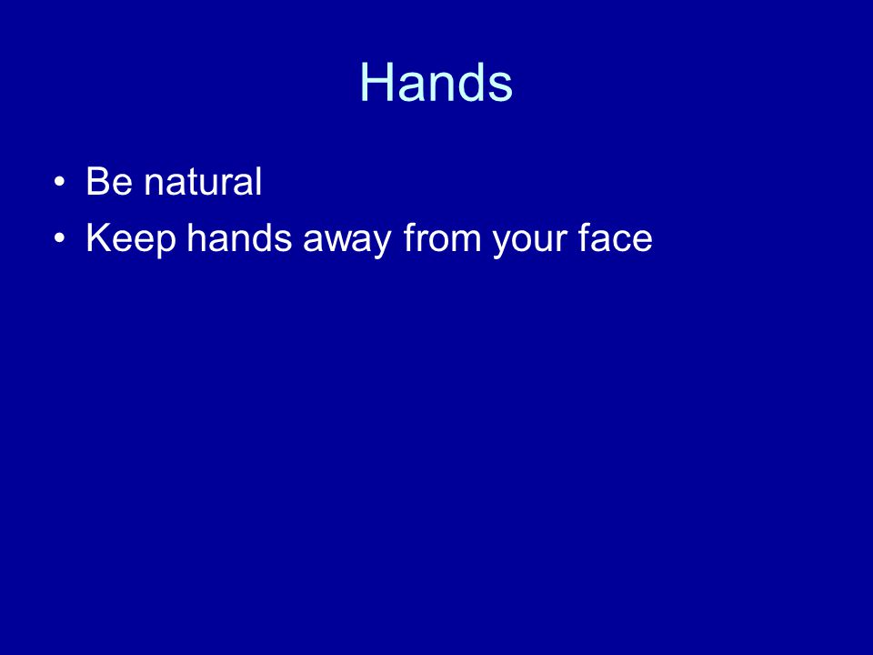 Hands Be natural Keep hands away from your face