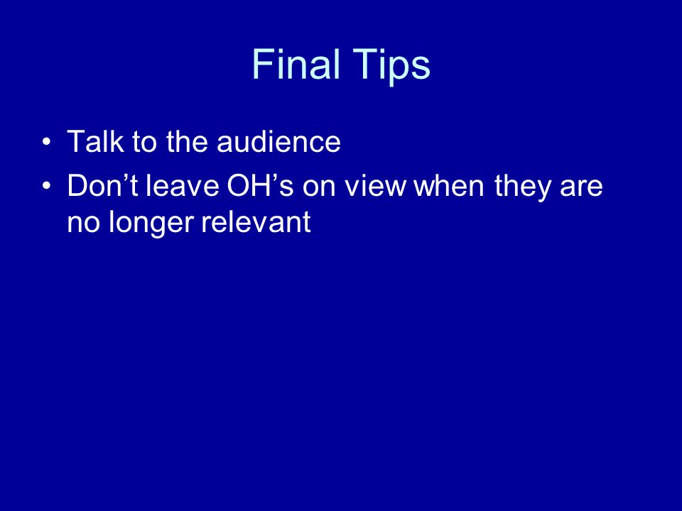 Final Tips Talk to the audience Don't leave OH's on view when they are no longer relevant
