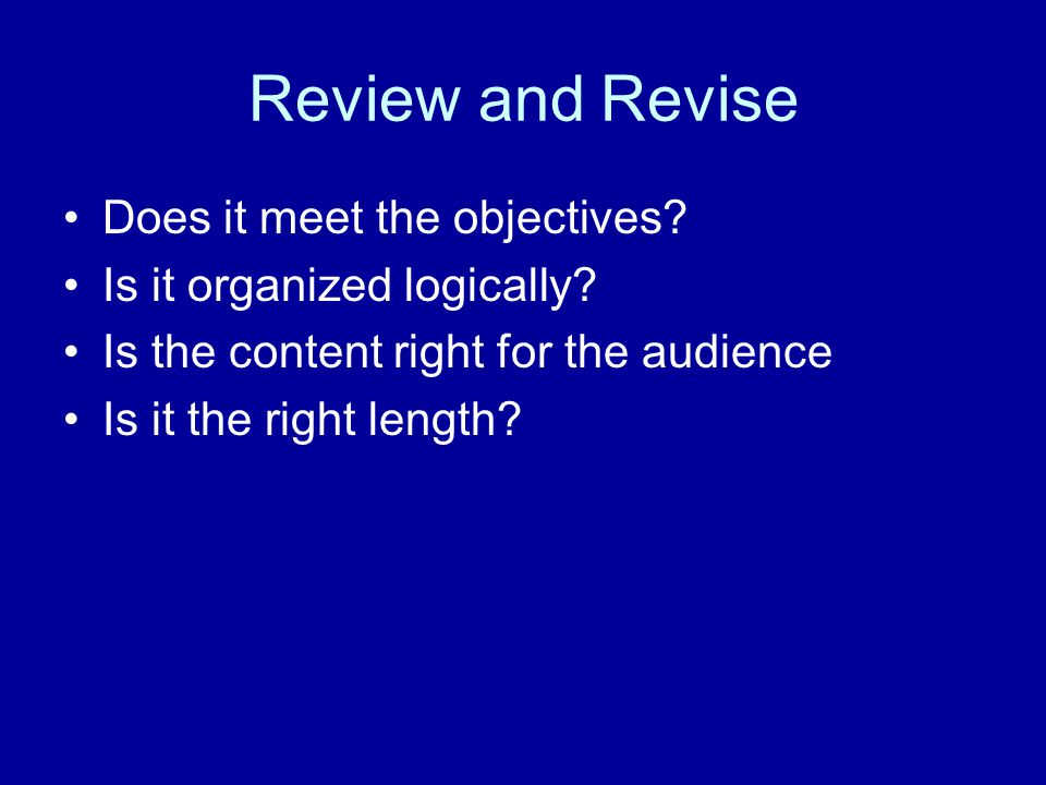 Review and Revise Does it meet the objectives. Is it organized logically.