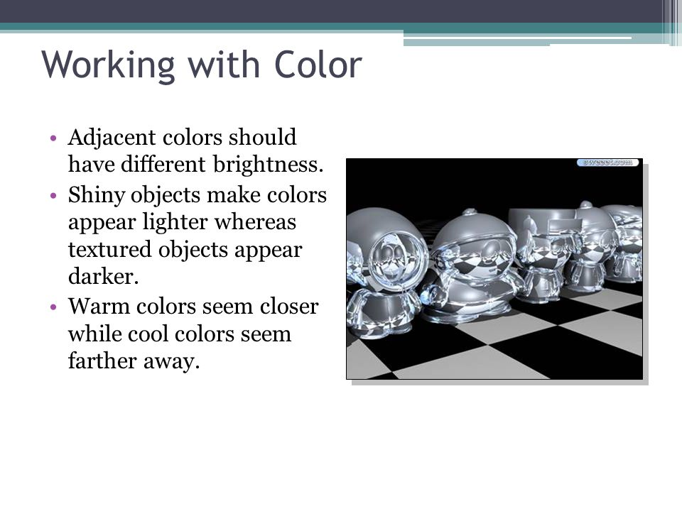 Working with Color Adjacent colors should have different brightness. Shiny objects make colors appear lighter whereas textured objects appear darker.