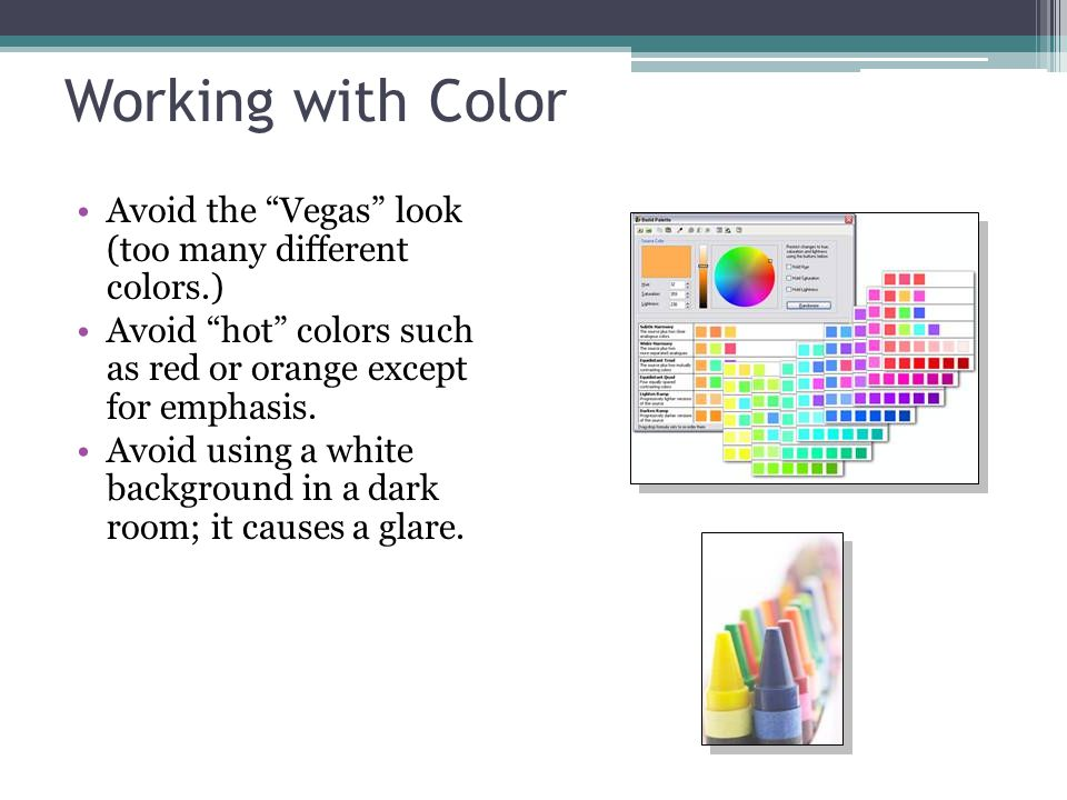 "Working with Color Avoid the ""Vegas"" look (too many different colors.) Avoid ""hot"" colors such as red or orange except for emphasis. Avoid using a whi"